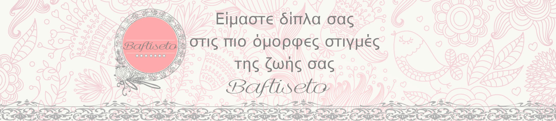 Baftiseto | Είμαστε δίπλα σας στις πιο όμορφες στιγμές της ζωής σας