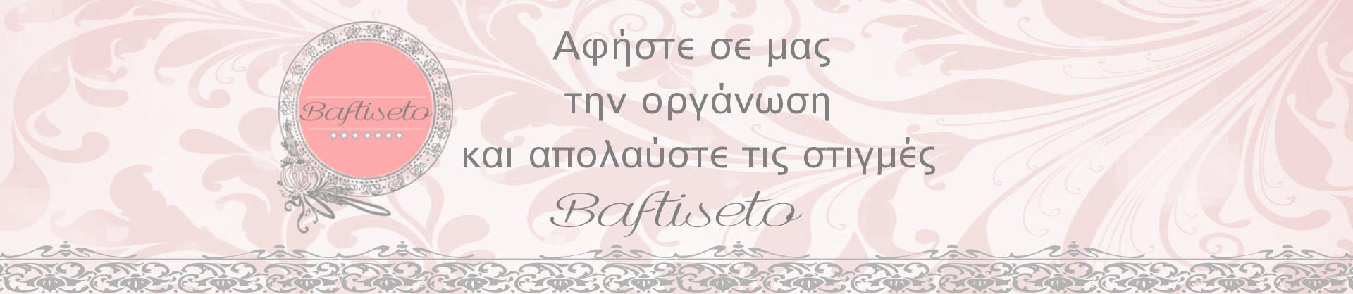 Baftiseto | Αφήστε σε μας την οργάνωση και απολαύστε τις στιγμές